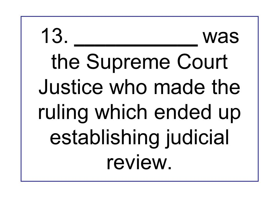 13. ____________ was the Supreme Court Justice who made the ruling which ended up establishing judicial review.