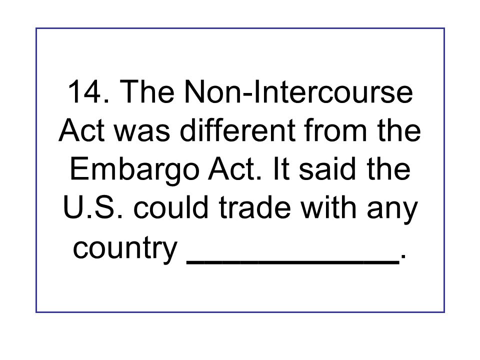 14. The Non-Intercourse Act was different from the Embargo Act. It said the U.S. could trade with any country ____________.