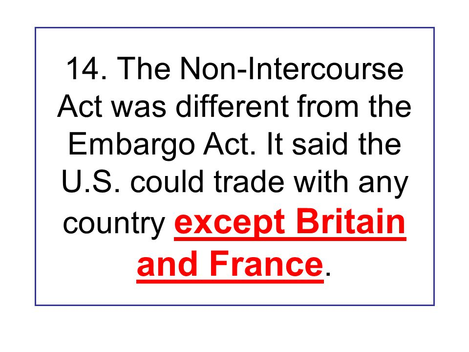 14. The Non-Intercourse Act was different from the Embargo Act.