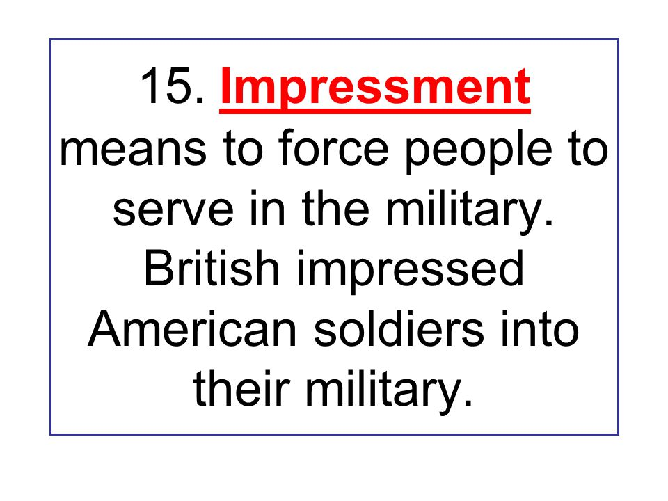 15. Impressment means to force people to serve in the military.
