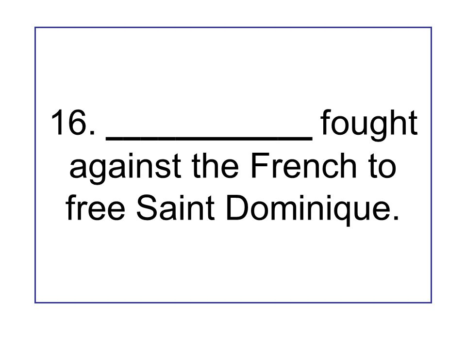16. ____________ fought against the French to free Saint Dominique.