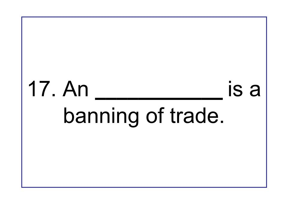 17. An ____________ is a banning of trade.