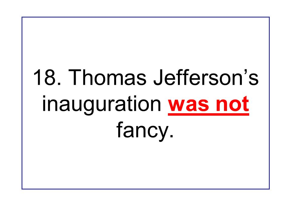 18. Thomas Jefferson's inauguration was not fancy.
