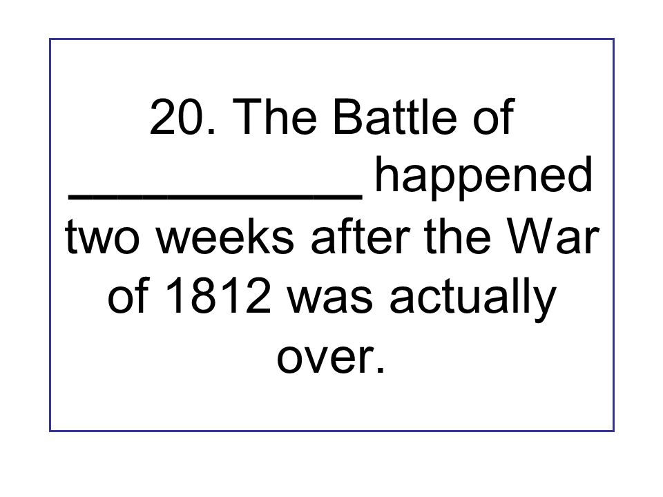 20. The Battle of ____________ happened two weeks after the War of 1812 was actually over.