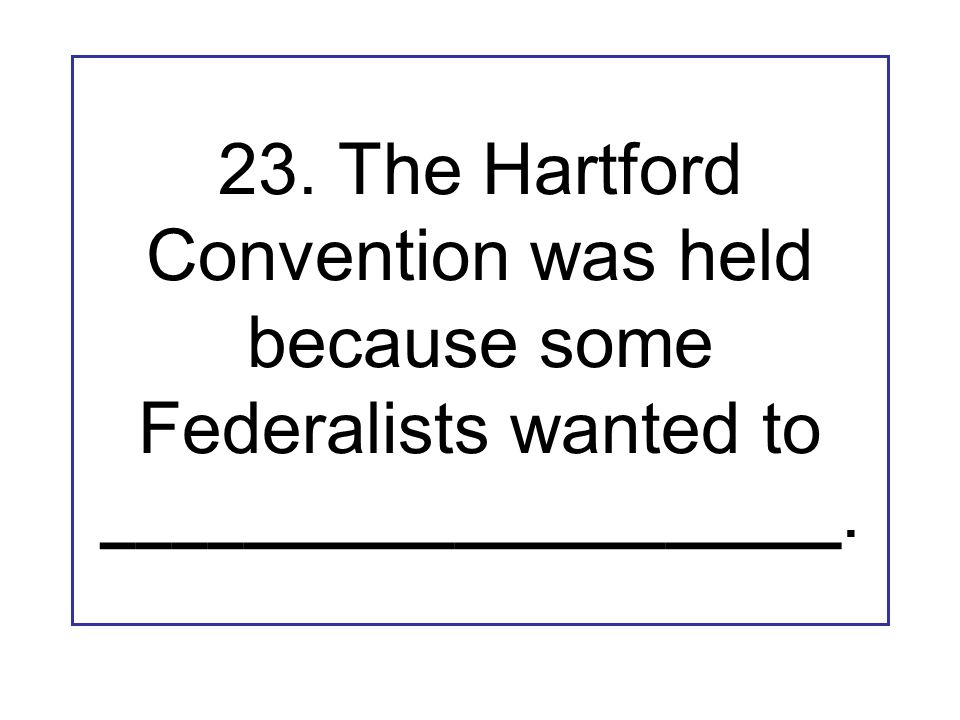 23. The Hartford Convention was held because some Federalists wanted to _____________________.