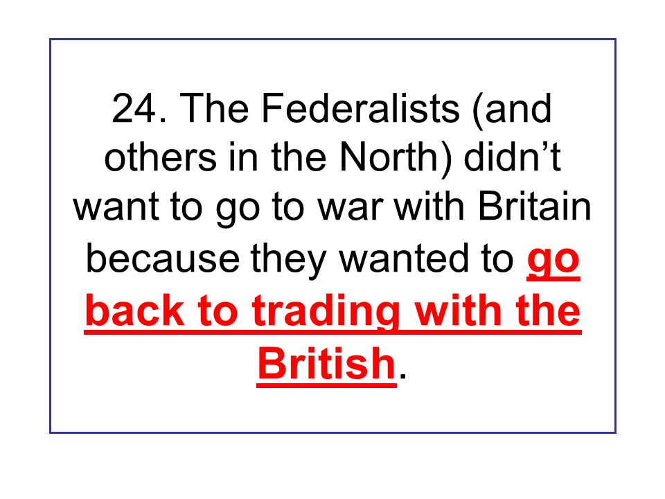 24. The Federalists (and others in the North) didn't want to go to war with Britain because they wanted to go back to trading with the British.
