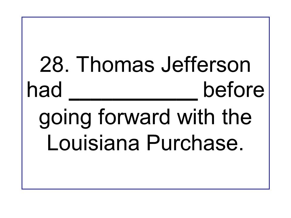 28. Thomas Jefferson had ____________ before going forward with the Louisiana Purchase.