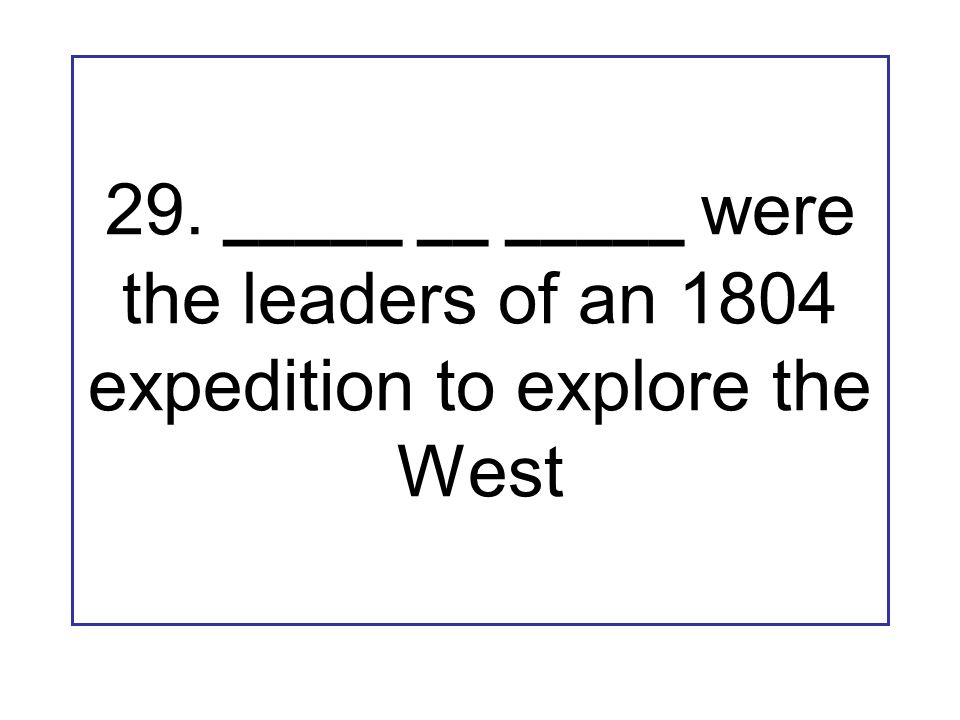 29. _____ __ _____ were the leaders of an 1804 expedition to explore the West