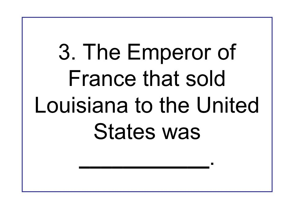 3. The Emperor of France that sold Louisiana to the United States was ____________.