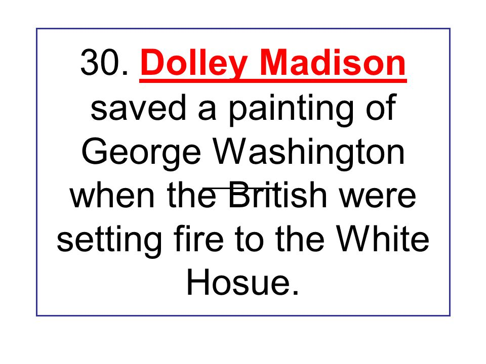 30. Dolley Madison saved a painting of George Washington when the British were setting fire to the White Hosue. ____________