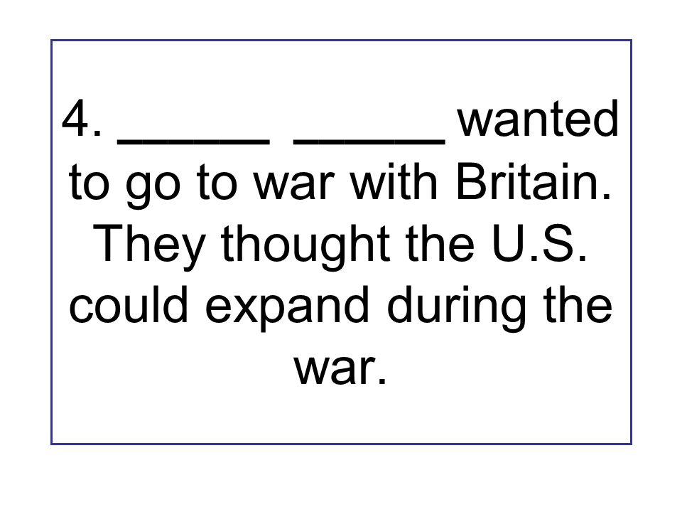 4. ______ ______ wanted to go to war with Britain.