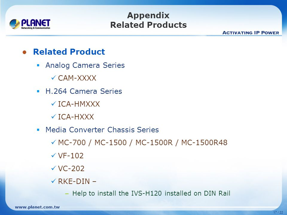 www.planet.com.tw 17 / 22 Appendix Related Products Related Product  Analog Camera Series CAM-XXXX  H.264 Camera Series ICA-HMXXX ICA-HXXX  Media Converter Chassis Series MC-700 / MC-1500 / MC-1500R / MC-1500R48 VF-102 VC-202 RKE-DIN – – Help to install the IVS-H120 installed on DIN Rail