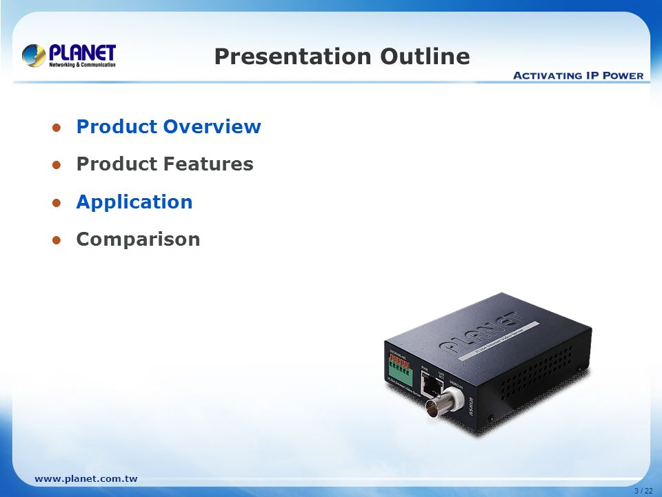 www.planet.com.tw 14 / 22 Product Comparison Item \ ModelPLANET IVS-H120ACTi TCD-2500AXIS Q7401VIVOTEK VS8102 Hardware Features LAN port (RJ-45)1112 Physical Interface10 / 100 Base-TX Video Input (BNC)1111 Audio In/Out1 / 1 Digit In/Out1 / 1 RS-485VVVV Software Features Video Compression H.264, MPEG-4, M-JPEG Resolution D1, CIF, QCIF D1, VGA, CIF, QCIFUp to D1 Frame Rate (all resolution) 30fps Video Streaming Multiple2 simultaneous streamsMultiple Pan/Tilt/Zoom VVVV 2-Way Audio Streaming VVVV Audio Compression G.726, AMR-G.711, G.726, AAC-LCAMR Motion Detect Area V (10)VVV UPnP supported V-VV Alarm Type FTP/HTTP/SAMBA Email/PTZ Preset Audio Alerting Output FTP/HTTP/Email Audio Alerting Output FTP/HTTP Email/PTZ Preset Audio Alerting Output FTP/HTTP/Email Audio Alerting Output 3GPP supported V--- Management Features Integrated with Media Converter Chassis V (MC-700/1500 series) --- Management Web, Utility