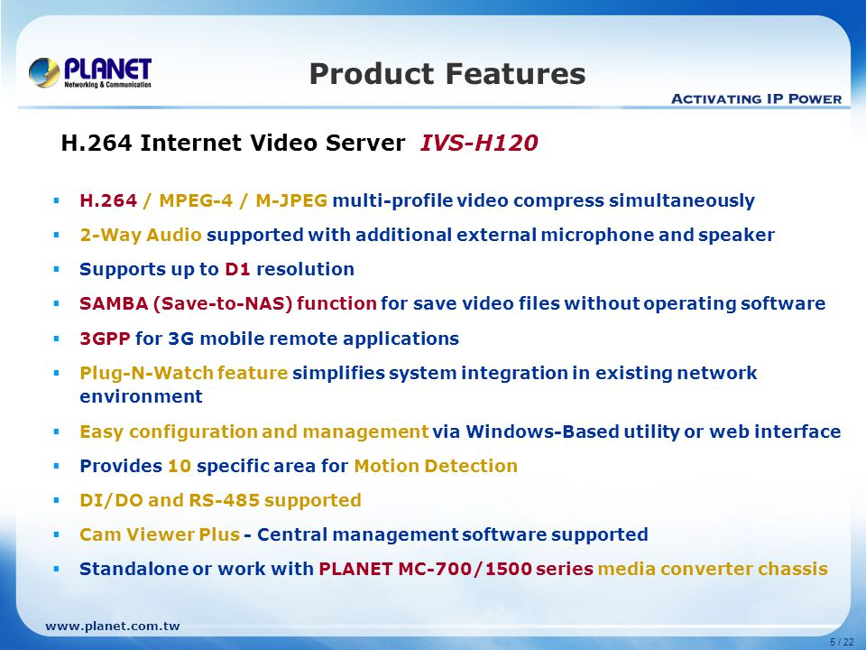 www.planet.com.tw 5 / 22 Product Features H.264 Internet Video Server IVS-H120  H.264 / MPEG-4 / M-JPEG multi-profile video compress simultaneously  2-Way Audio supported with additional external microphone and speaker  Supports up to D1 resolution  SAMBA (Save-to-NAS) function for save video files without operating software  3GPP for 3G mobile remote applications  Plug-N-Watch feature simplifies system integration in existing network environment  Easy configuration and management via Windows-Based utility or web interface  Provides 10 specific area for Motion Detection  DI/DO and RS-485 supported  Cam Viewer Plus - Central management software supported  Standalone or work with PLANET MC-700/1500 series media converter chassis