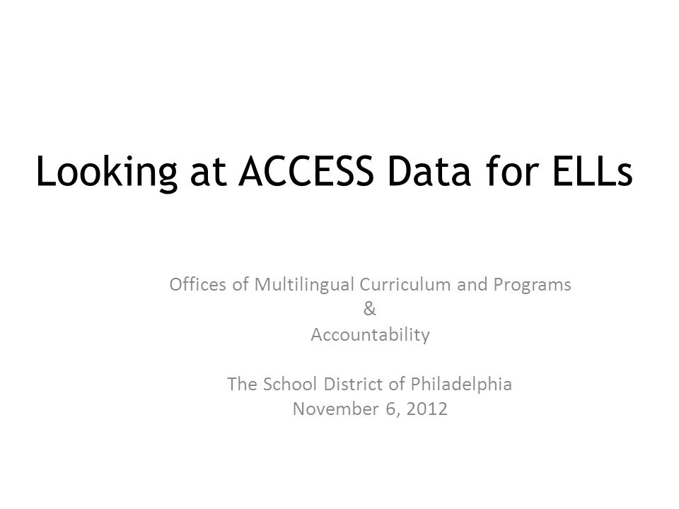 Looking at ACCESS Data for ELLs Offices of Multilingual Curriculum and Programs & Accountability The School District of Philadelphia November 6, 2012