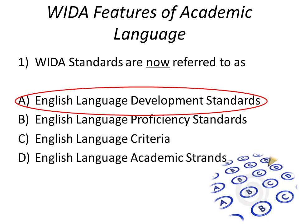WIDA Features of Academic Language 1)WIDA Standards are now referred to as A)English Language Development Standards B)English Language Proficiency Standards C)English Language Criteria D)English Language Academic Strands