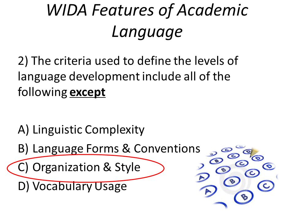 WIDA Features of Academic Language 2) The criteria used to define the levels of language development include all of the following except A)Linguistic Complexity B)Language Forms & Conventions C)Organization & Style D)Vocabulary Usage