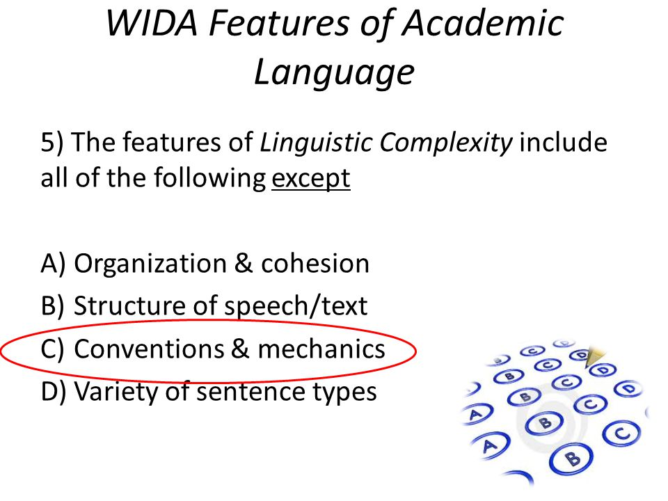 WIDA Features of Academic Language 5) The features of Linguistic Complexity include all of the following except A)Organization & cohesion B)Structure of speech/text C)Conventions & mechanics D)Variety of sentence types