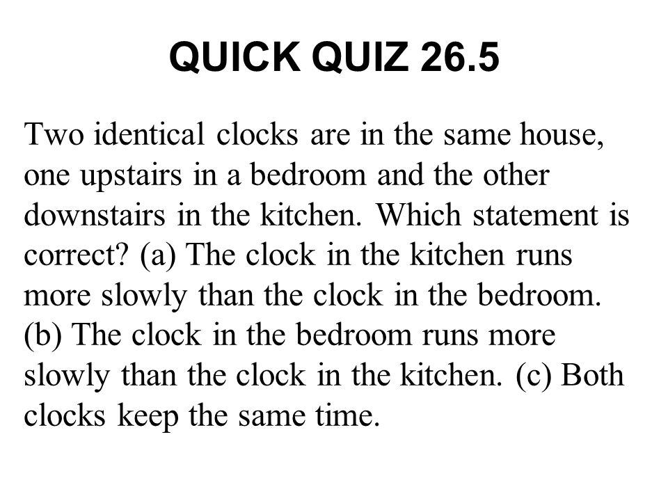 QUICK QUIZ 26.5 Two identical clocks are in the same house, one upstairs in a bedroom and the other downstairs in the kitchen. Which statement is corr