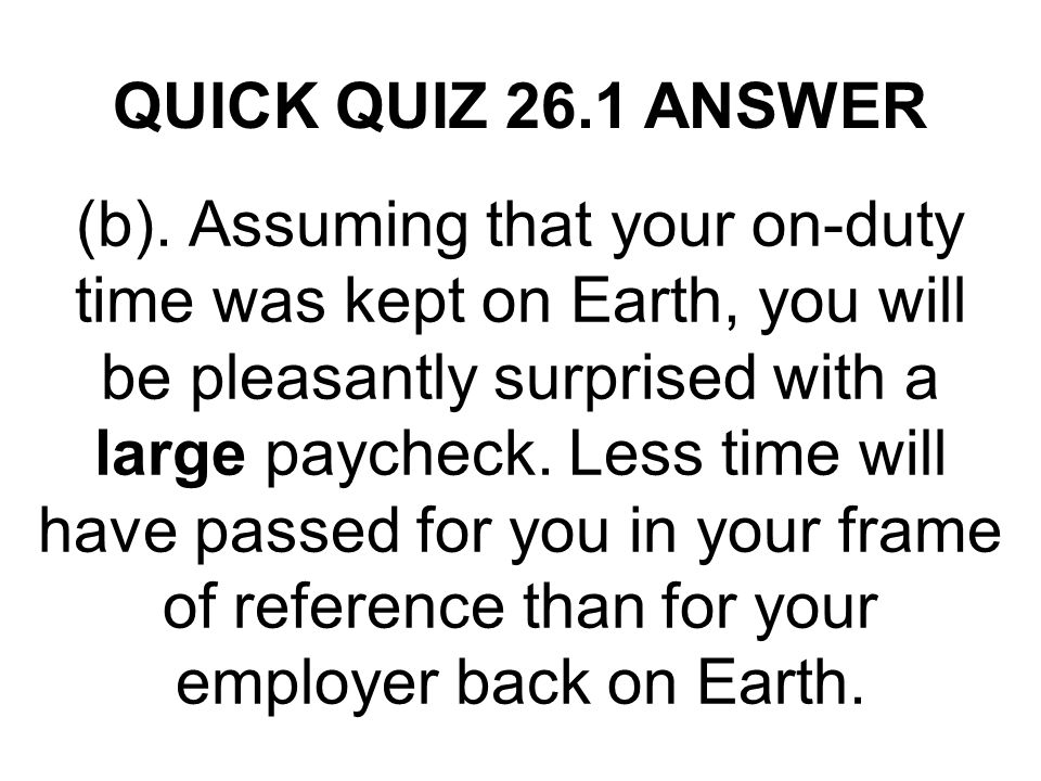 QUICK QUIZ 26.1 ANSWER (b). Assuming that your on-duty time was kept on Earth, you will be pleasantly surprised with a large paycheck. Less time will