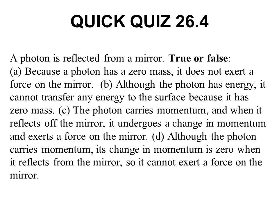 QUICK QUIZ 26.4 A photon is reflected from a mirror. True or false: (a) Because a photon has a zero mass, it does not exert a force on the mirror. (b)