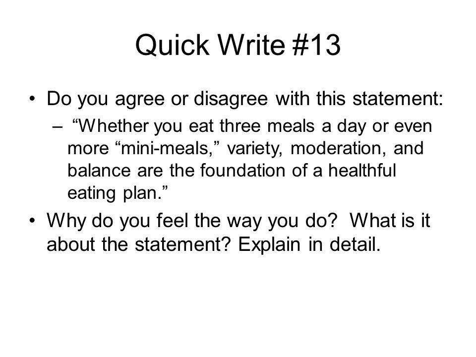 "Quick Write #13 Do you agree or disagree with this statement: – ""Whether you eat three meals a day or even more ""mini-meals,"" variety, moderation, and"