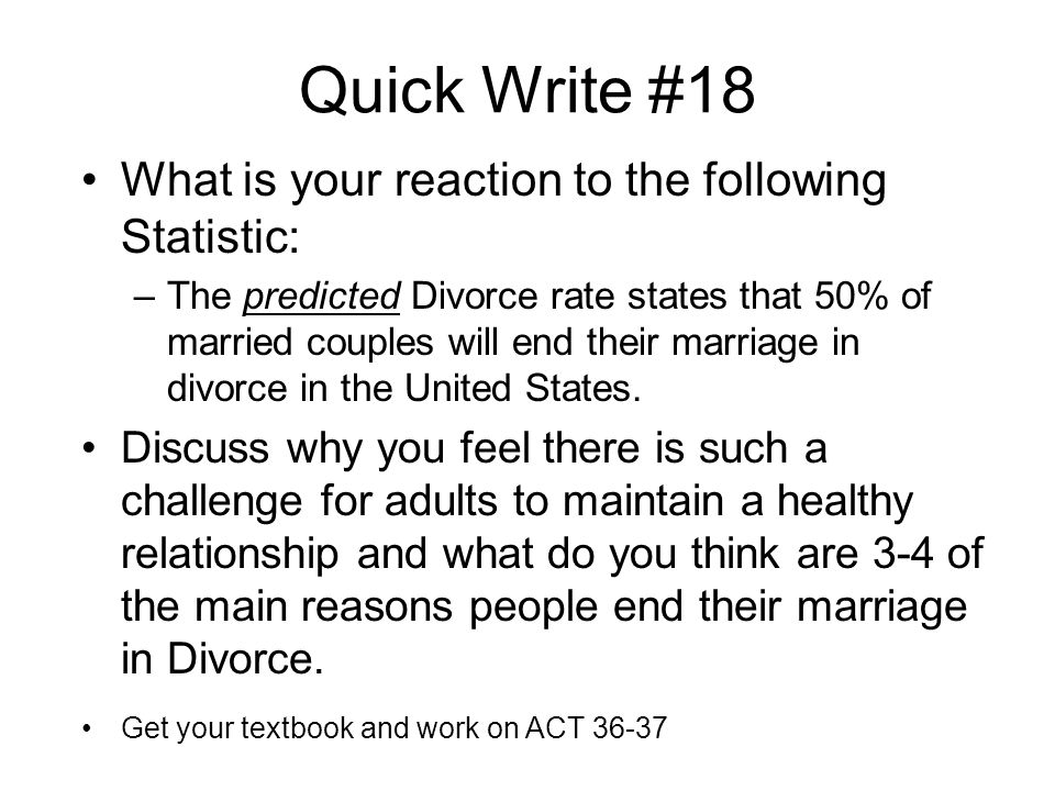Quick Write #18 What is your reaction to the following Statistic: –The predicted Divorce rate states that 50% of married couples will end their marriage in divorce in the United States.