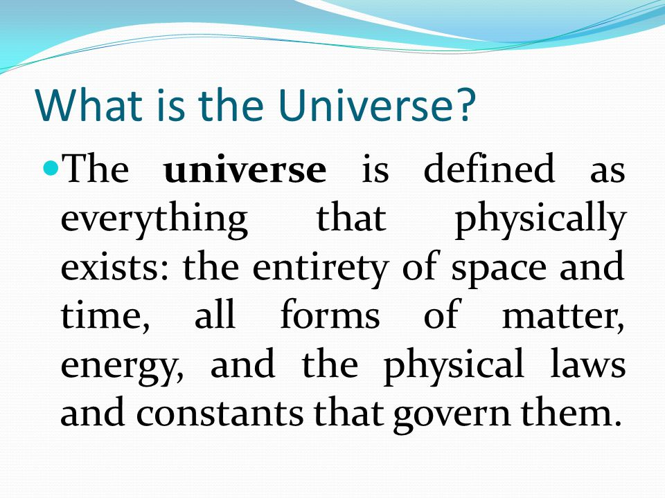 What is the Universe? The universe is defined as everything that physically exists: the entirety of space and time, all forms of matter, energy, and t