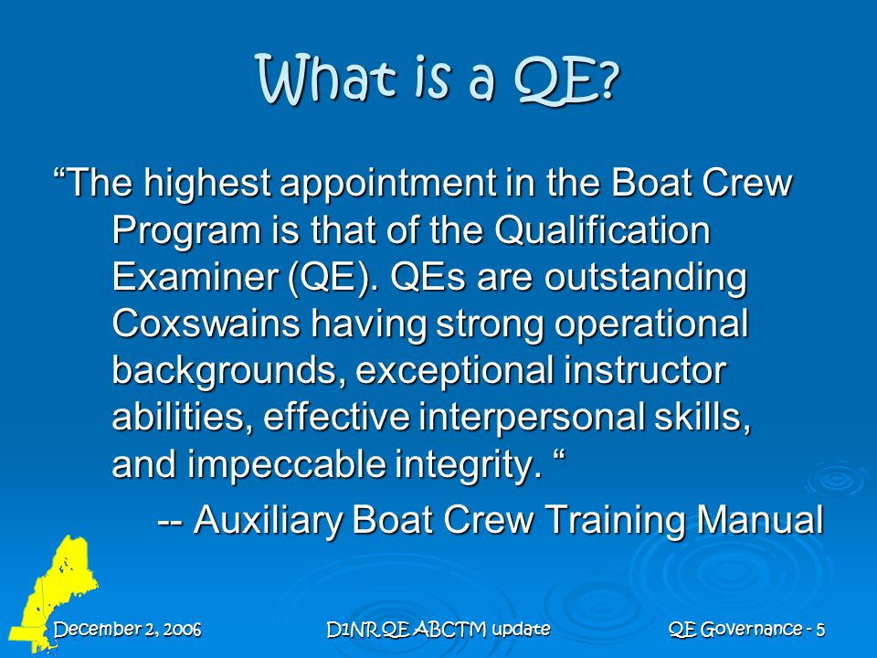 """December 2, 2006D1NR QE ABCTM updateQE Governance - 5 What is a QE? """"The highest appointment in the Boat Crew Program is that of the Qualification Exa"""