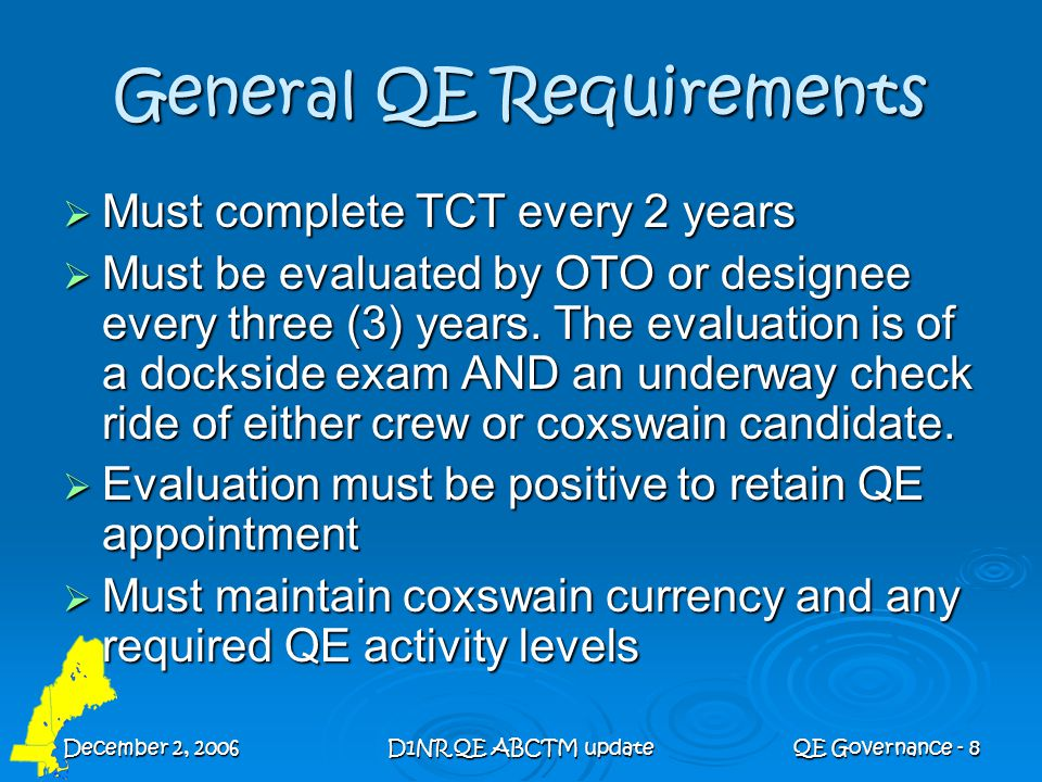 December 2, 2006D1NR QE ABCTM updateQE Governance - 9 D1NR QE Currency  20 hours underway (as QE or coxswain-of- record)  Maintain Instructor Qualification  Attend required QE Workshops  Continue to be an example of integrity and professional relations with all levels of the Coast Guard and Coast Guard Auxiliary