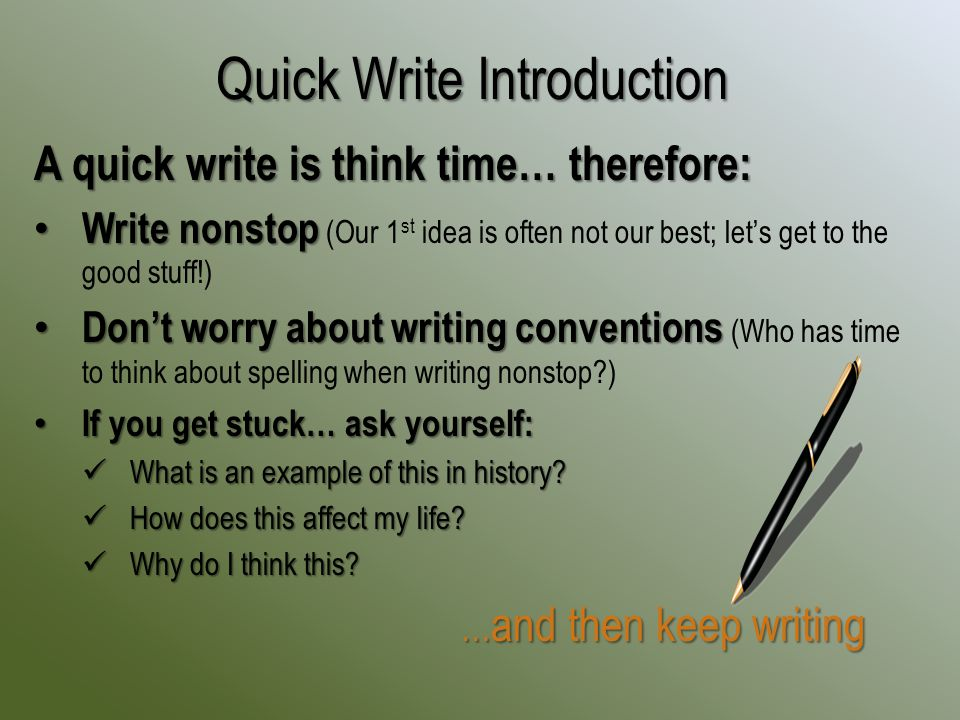 A quick write is think time… therefore: Write nonstop Write nonstop (Our 1 st idea is often not our best; let's get to the good stuff!) Don't worry about writing conventions Don't worry about writing conventions (Who has time to think about spelling when writing nonstop ) If you get stuck… ask yourself: If you get stuck… ask yourself: What is an example of this in history.