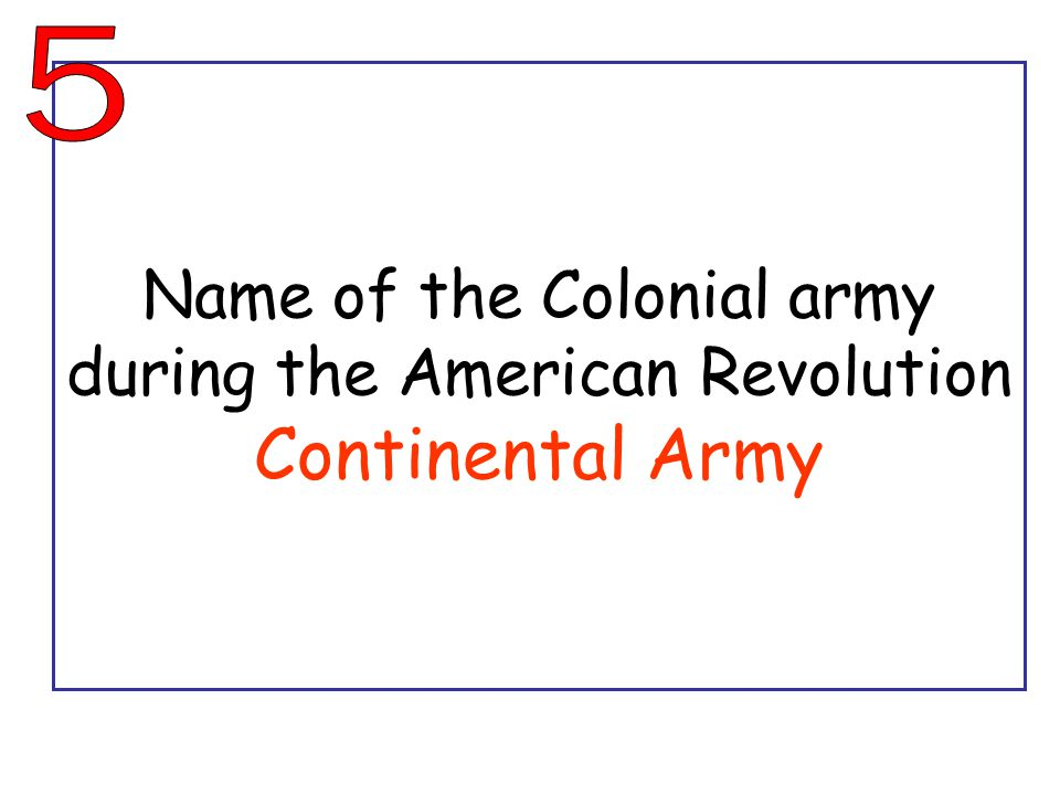 Name of the Colonial army during the American Revolution Continental Army