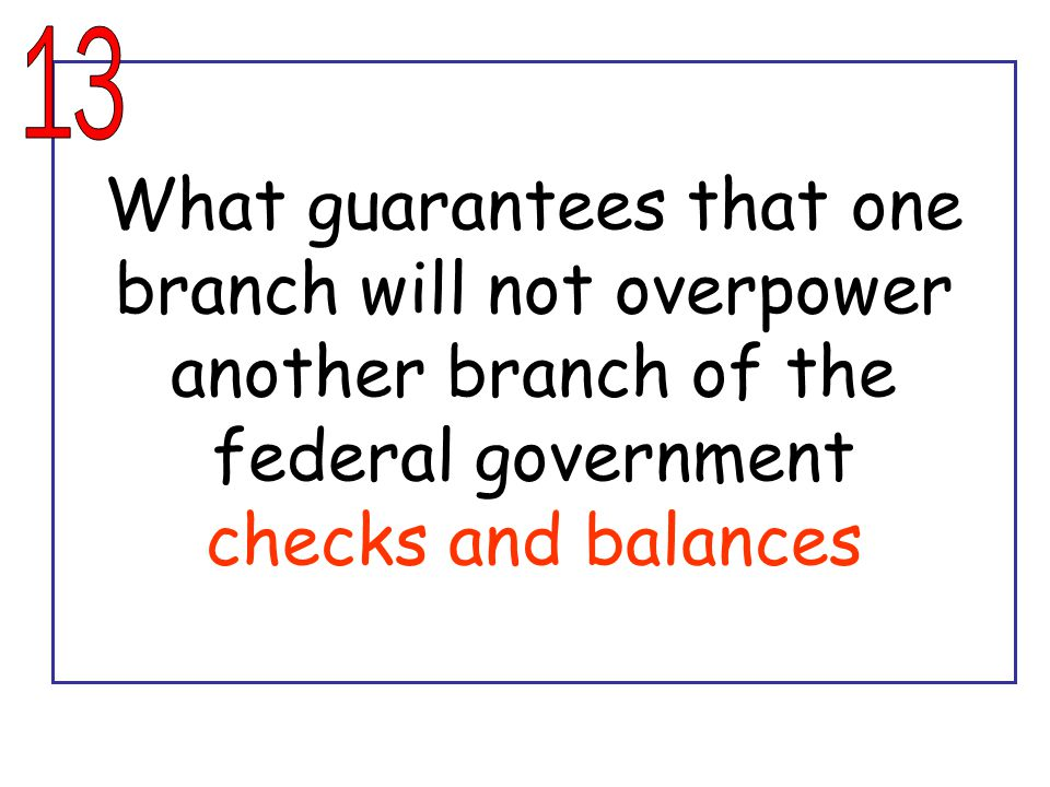 What guarantees that one branch will not overpower another branch of the federal government checks and balances