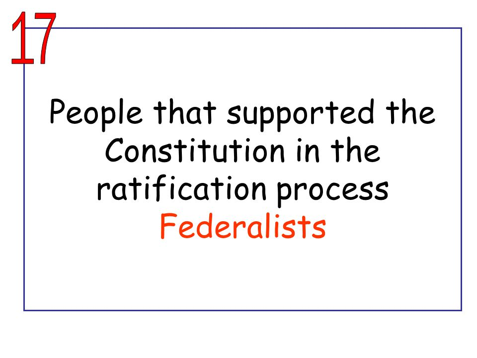 People that supported the Constitution in the ratification process Federalists