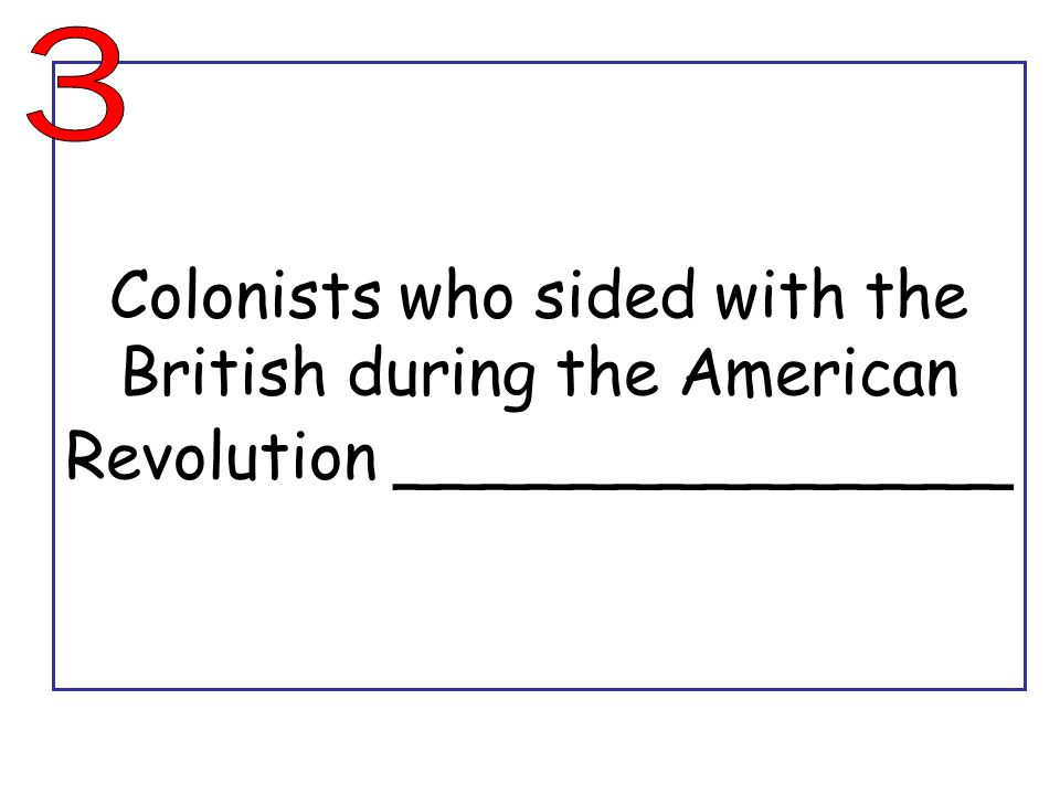 Colonists who sided with the British during the American Revolution ______________
