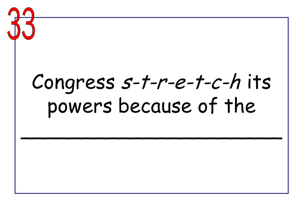 Congress s-t-r-e-t-c-h its powers because of the _____________________