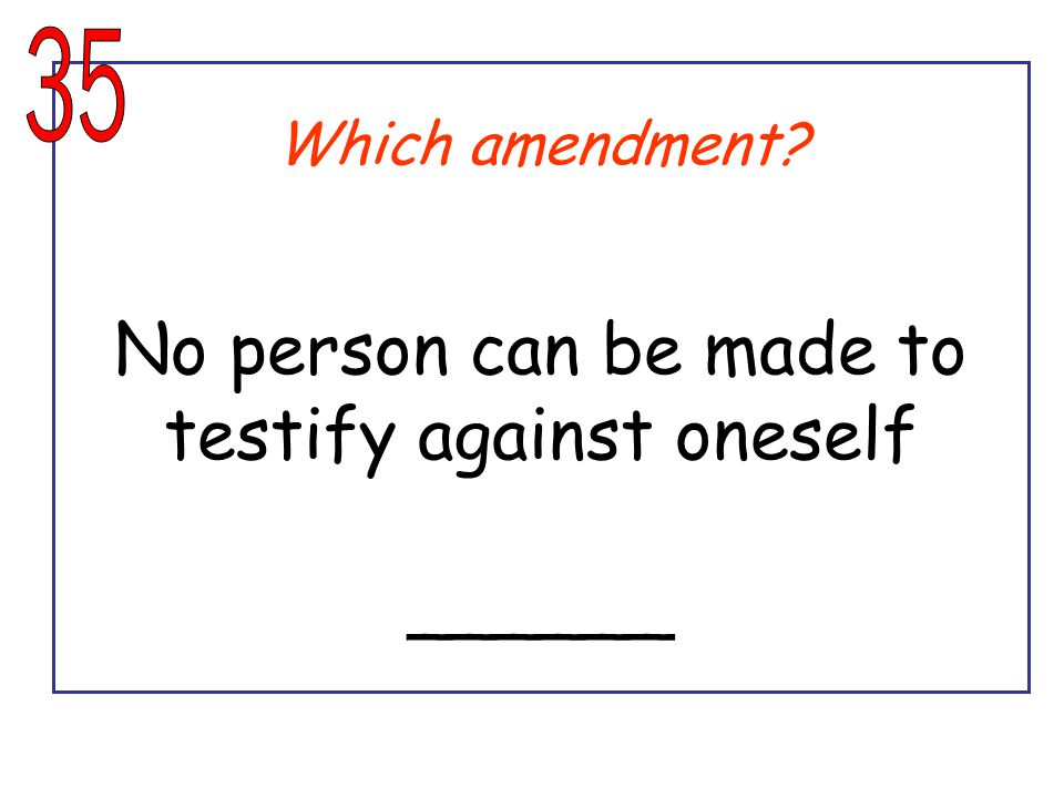 Which amendment? No person can be made to testify against oneself ______