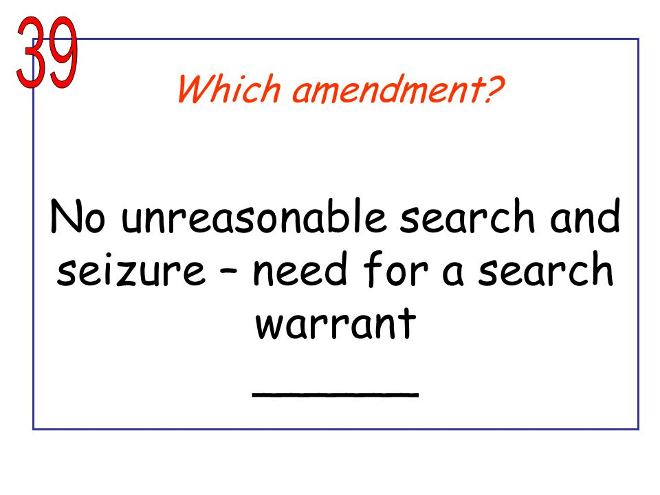 Which amendment? No unreasonable search and seizure – need for a search warrant ______