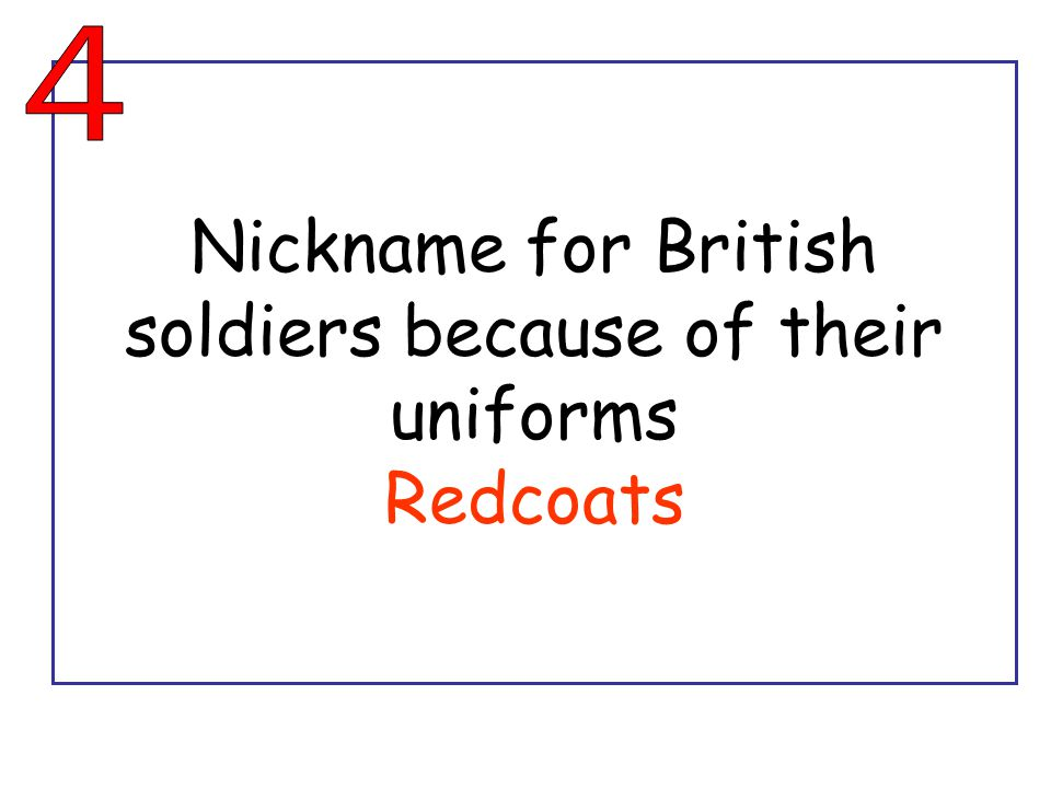 Nickname for British soldiers because of their uniforms Redcoats