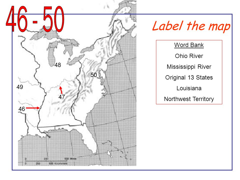 Label the map 50 48 49 47 46 Word Bank Ohio River Mississippi River Original 13 States Louisiana Northwest Territory