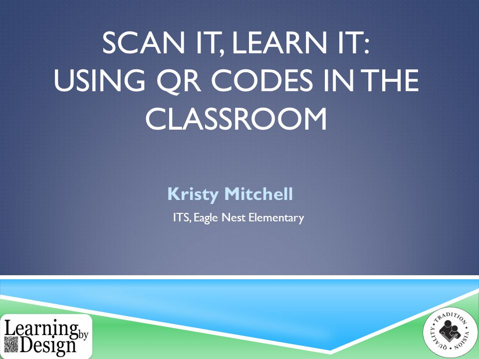 SCAN IT, LEARN IT: USING QR CODES IN THE CLASSROOM Kristy Mitchell ITS, Eagle Nest Elementary