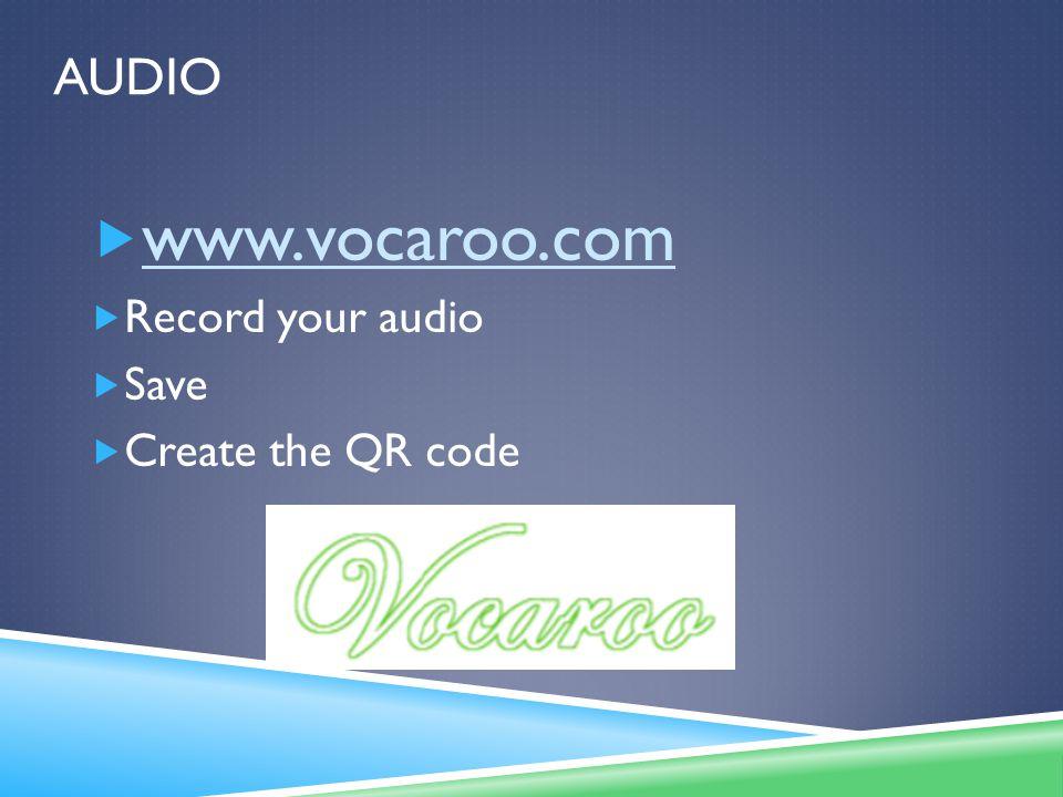 AUDIO  www.vocaroo.com www.vocaroo.com  Record your audio  Save  Create the QR code