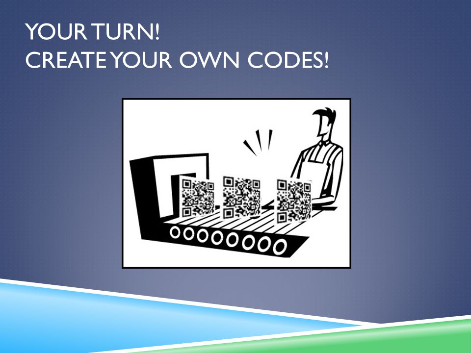YOUR TURN! CREATE YOUR OWN CODES!