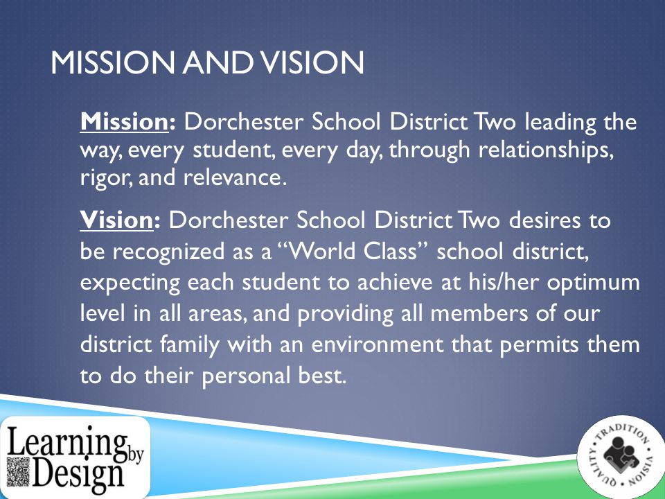 MISSION AND VISION Mission: Dorchester School District Two leading the way, every student, every day, through relationships, rigor, and relevance.