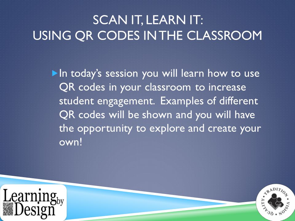 SCAN IT, LEARN IT: USING QR CODES IN THE CLASSROOM  In today's session you will learn how to use QR codes in your classroom to increase student engagement.