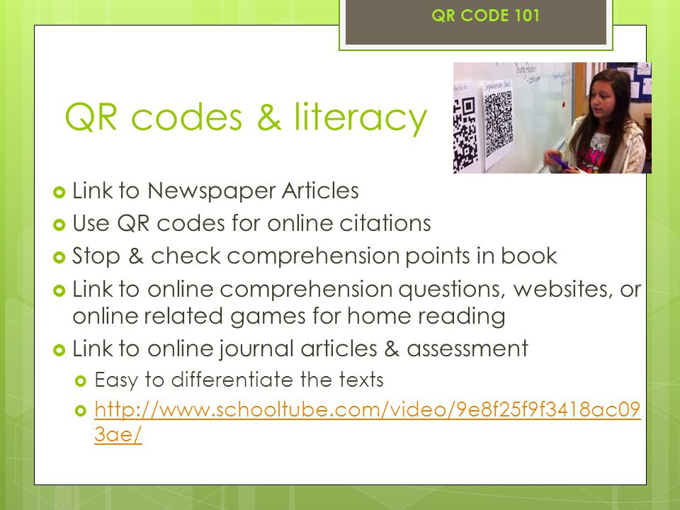 QR codes & literacy  Link to Newspaper Articles  Use QR codes for online citations  Stop & check comprehension points in book  Link to online comprehension questions, websites, or online related games for home reading  Link to online journal articles & assessment  Easy to differentiate the texts  http://www.schooltube.com/video/9e8f25f9f3418ac09 3ae/ http://www.schooltube.com/video/9e8f25f9f3418ac09 3ae/ QR CODE 101