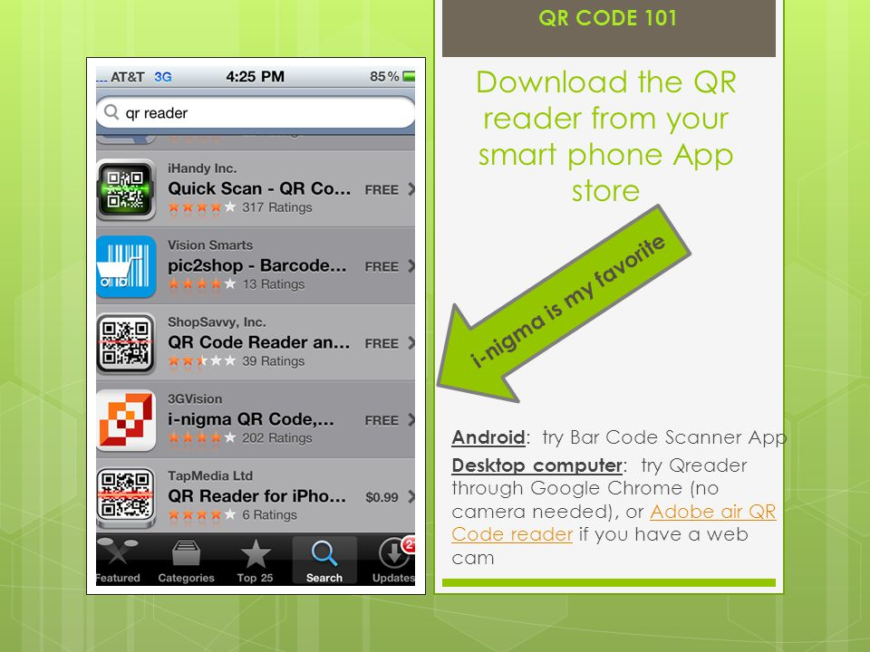 Download the QR reader from your smart phone App store Android : try Bar Code Scanner App Desktop computer : try Qreader through Google Chrome (no camera needed), or Adobe air QR Code reader if you have a web camAdobe air QR Code reader i-nigma is my favorite QR CODE 101