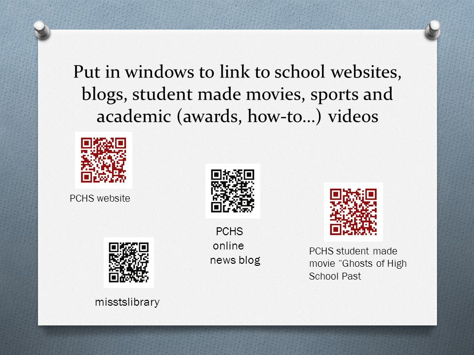 Put in windows to link to school websites, blogs, student made movies, sports and academic (awards, how-to...) videos PCHS website PCHS online news blog misstslibrary PCHS student made movie Ghosts of High School Past