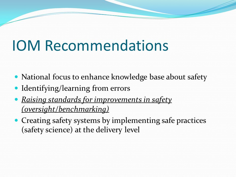IOM Recommendations National focus to enhance knowledge base about safety Identifying/learning from errors Raising standards for improvements in safet