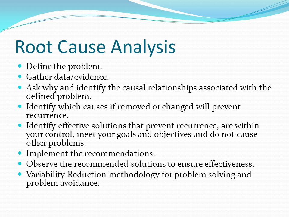Root Cause Analysis Define the problem. Gather data/evidence. Ask why and identify the causal relationships associated with the defined problem. Ident